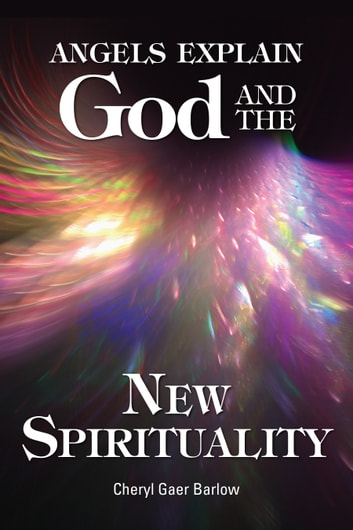 Angels Explain God and the New Spirituality ebook by Cheryl Gaer Barlow