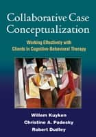 Collaborative Case Conceptualization ebook by Willem Kuyken, PhD,Christine A. Padesky, PhD,Robert Dudley, PhD