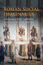 Roman Social Imaginaries - Language and Thought in the Context of Empire ebook by Clifford Ando