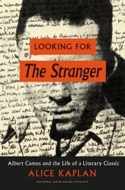 Looking for The Stranger - Albert Camus and the Life of a Literary Classic ebook by Alice Kaplan