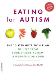 Eating for Autism - The 10-Step Nutrition Plan to Help Treat Your Child's Autism, Asperger's, or ADHD ebook by Elizabeth Strickland