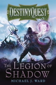 The Legion of Shadow - DestinyQuest Book 1 ebook by Michael J. Ward