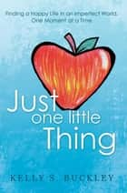 Just One Little Thing - Finding a Happy Life in an Imperfect World, One Moment at a Time ebook by Kelly S. Buckley