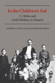 In the Children's Aid - J.J. Kelso and Child Welfare in Ontario ebook by Leonard Rutman, Andrew Jones