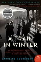 A Train in Winter - An Extraordinary Story of Women, Friendship, and Resistance in Occupied France ekitaplar by Caroline Moorehead