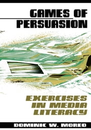 Games of Persuasion - : Exercises in Media Literacy ebook by Dominic W. Moreo