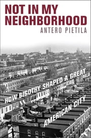Not in My Neighborhood - How Bigotry Shaped a Great American City ebook by Antero Pietila