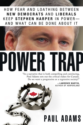 Power Trap - How fear and loathing between New Democrats and Liberals keep Stephen Harper in power--and what can be done about it ebook by Paul Adams