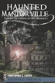Haunted Mantorville - Trailing the Ghosts of Old Minnesota ebook by Christopher S. Larsen