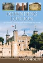 Defending London - The Military Landscape from Prehistory to the Present ebook by Mike Osborne