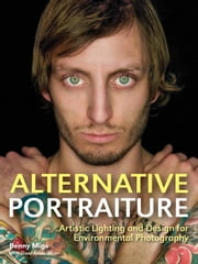 Alternative Portraiture - Artistic Lighting and Design for Environmental Photography ebook by Benny Migs