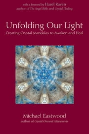 Unfolding Our Light - Creating Crystal Mandalas to Awaken and Heal ebook by Michael Eastwood, Hazel Raven