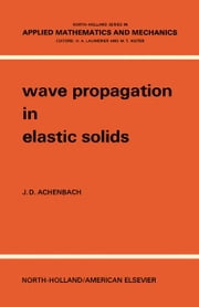 Wave Propagation in Elastic Solids: North-Holland Series in Applied Mathematics and Mechanics ebook by Achenbach, J. D.