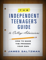 The Independent Teenager's Guide to College Admissions - How to Make the Process Your Own ebook by James Saltzman
