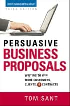 Persuasive Business Proposals: Writing to Win More Customers, Clients, and Contracts ebook by Tom SANT