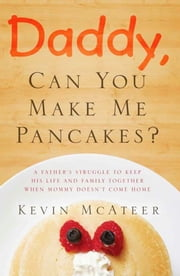 Daddy, Can You Make Me Pancakes? - The True Story of a Young Mother's Battle Against Cancer and Her Husband's Journey to Bring Healing to Their Family ebook by Kevin McAteer