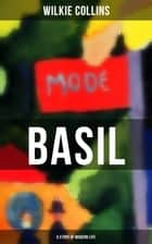 BASIL (A Story of Modern Life) - From the prolific English writer, best known for The Woman in White, Armadale, The Moonstone, The Dead Secret, Man and Wife, Poor Miss Finch, The Black Robe, The Law and The Lady… eBook by Wilkie Collins