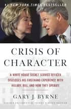Crisis of Character - A White House Secret Service Officer Discloses His Firsthand Experience with Hillary, Bill, and How They Operate ekitaplar by Gary J. Byrne