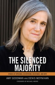 The Silenced Majority - Stories of Uprisings, Occupations, Resistance, and Hope ebook by Amy Goodman,Denis  Moynihan,Michael Moore