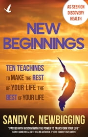 New Beginnings - Ten Teachings for Making the Rest of Your Life the Best of Your Life ebook by Sandy C Newbigging