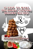 12 Easy To Make Decadent Looking Dessert Recipes ebook by Brenda Van Niekerk