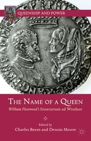 The Name of a Queen - William Fleetwood's Itinerarium ad Windsor ebook by Charles Beem,Dennis Moore