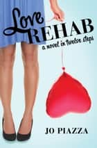 Love Rehab - A Novel in Twelve Steps ebook by Jo Piazza