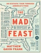 The Mad Feast: An Ecstatic Tour through America's Food ebook by Matthew Gavin Frank
