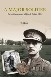 A Major soldier - The military career of Frank Bailey DCM ebook by Ted Bailey