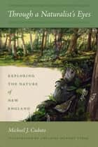 Through a Naturalist's Eyes - Exploring the Nature of New England ebook by Michael J. Caduto, Adelaide Murphy Tyrol