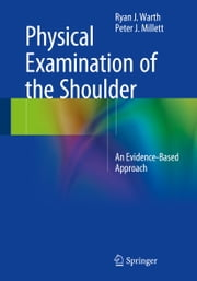 Physical Examination of the Shoulder - An Evidence-Based Approach ebook by Ryan J Warth,Peter Millett