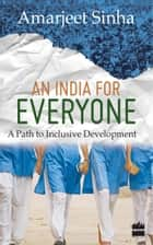 An India For Everyone : A Path To Inclusive Development ebook by Amarjeet Sinha
