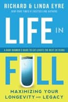 Life in Full - Maximizing Your Longevity and Legacy ebook by Richard Eyre, Linda Eyre