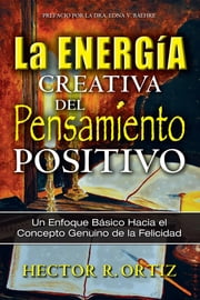 Creative Energy of Positive Thinking, The - A Basic Approach to the Genuine Concept of Happiness ebook by Hector Ortiz
