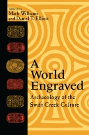 A World Engraved - Archaeology of the Swift Creek Culture ebook by Mark Williams,Rebecca Saunders,Alan Marsh,Daniel T. Elliott,Buddy Calvin Jones,D. Keith Stephenson,Daniel T. Penton,Betty A. Smith,Douglas Sun,Frankie Snow,Jennifer Freer-Harris,Judith A. Bense,Karl T. Steinen,Keith Ashley,Louis Daniel Tesar,David W. Chase