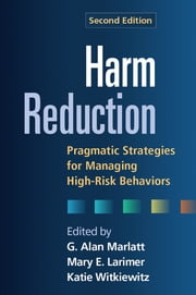 Harm Reduction, Second Edition - Pragmatic Strategies for Managing High-Risk Behaviors ebook by G. Alan Marlatt, PhD,Mary E. Larimer, Ph.D.,PhD Katie Witkiewitz, Ph.D.