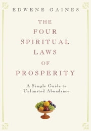 The Four Spiritual Laws of Prosperity: A Simple Guide to Unlimited Abundance - A Simple Guide to Unlimited Abundance ebook by Edwene Gaines