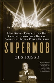Supermob - How Sidney Korshak and His Criminal Associates Became America's Hidden Power Brokers ebook by Gus Russo