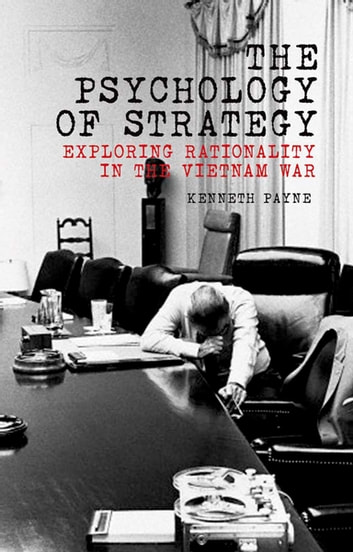 The Psychology of Strategy - Exploring Rationality in the Vietnam War ebook by Kenneth Payne