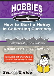 How to Start a Hobby in Collecting Currency ebook by Latoya Guzman,Sam Enrico