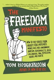 The Freedom Manifesto - How to Free Yourself from Anxiety, Fear, Mortgages, Money, Guilt, Debt, Government, Boredom, Supermarkets, Bills, Melancholy, Pain, Depression, Work, and Waste ebook by Tom Hodgkinson
