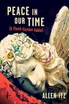Peace in Our Time - (A Flash-Fiction Fable) ebook by Allen Itz