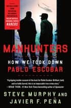 Manhunters - How We Took Down Pablo Escobar ebook by Steve Murphy, Javier F. Peña