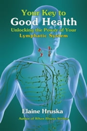 Your Key to Good Health - Unlocking the Power of Your Lymphatic System ebook by Elaine Hruska