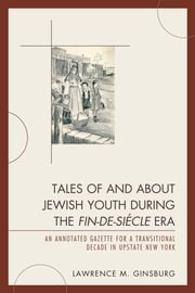 Tales of and about Jewish Youth during the Fin-de-si&#232cle Era - An Annotated Gazette for a Transitional Decade in Upstate New York ebook by Lawrence M. Ginsburg