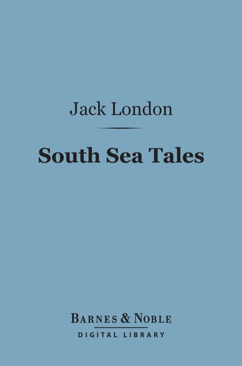South Sea Tales (Barnes & Noble Digital Library) ebook by Jack London