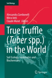 True Truffle (Tuber spp.) in the World - Soil Ecology, Systematics and Biochemistry ebook by Alessandra Zambonelli,Mirco Iotti,Claude Murat