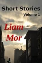 Short Stories Volume 1 ebook by Liam Mor