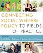 Connecting Social Welfare Policy to Fields of Practice ebook by Ira C. Colby,Catherine N. Dulmus,Karen M. Sowers