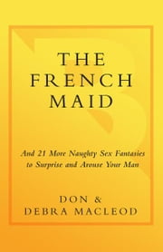 The French Maid - And 21 More Naughty Sex Fantasies to Surprise and Arouse Your Man ebook by Don MacLeod,Debra MacLeod
